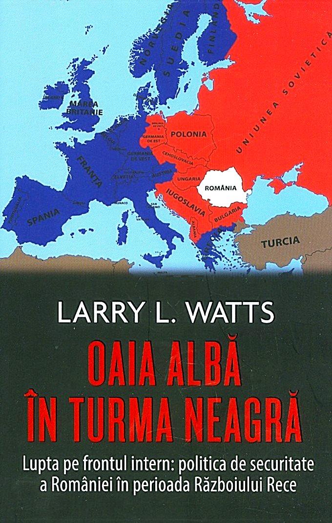 Larry Watts Oaia albă în turma neagră. Politica de securitate a Romaniei in perioada Razboiului Rece